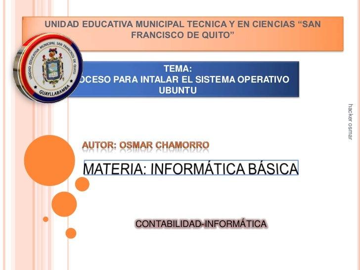 """UNIDAD EDUCATIVA MUNICIPAL TECNICA Y EN CIENCIAS """"SAN FRANCISCO DE QUITO""""<br />TEMA:PROCESO PARA INTALAR EL SISTEMA OPERAT..."""