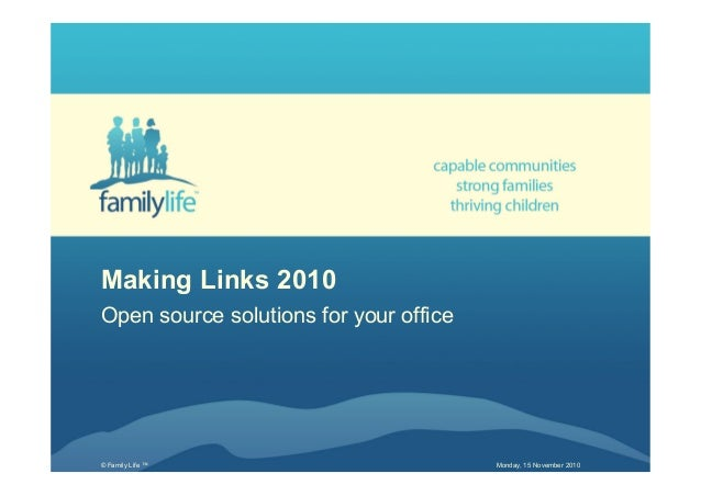 © Family Life ™ Monday, 15 November 2010 Making Links 2010 Open source solutions for your office