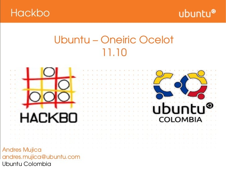 Hackbo Ubuntu – Oneiric Ocelot 11.10 Andres Mujica [email_address] Ubuntu Colombia