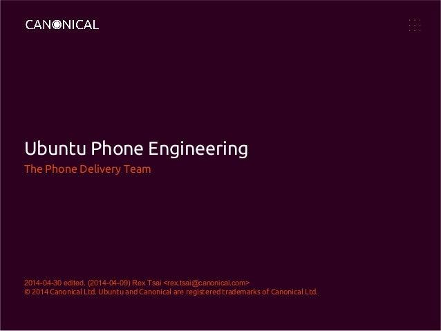 Ubuntu Phone Engineering The Phone Delivery Team 2014-04-30 edited. (2014-04-09) Rex Tsai <rex.tsai@canonical.com> © 2014 ...
