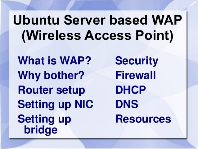Ubuntu Server based WAP (Wireless Access Point)What is WAP?     SecurityWhy bother?      FirewallRouter setup     DHCPSett...