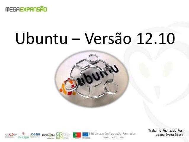 Ubuntu – Versão 12.10Trabalho Realizado Por:Joana Évora Sousa836-Linux e Configuração Formador:Henrique Correia