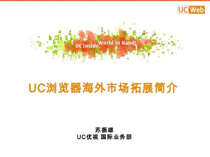 UC浏览器海外市场拓展简介       苏振雄    UC优视 国际业务部