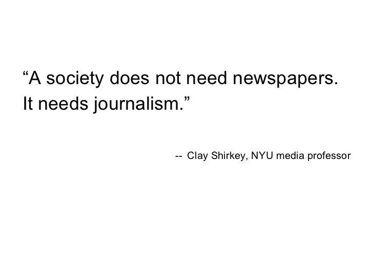 """<ul><li>"""" A society does not need newspapers. </li></ul><ul><li>It needs journalism."""" </li></ul><ul><li>--   Clay Shirkey,..."""
