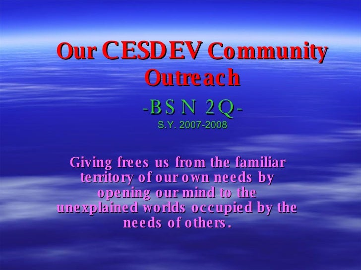 Our  CESDEV  Community Outreach -BSN 2Q- S.Y. 2007-2008 Giving frees us from the familiar territory of our own needs by op...
