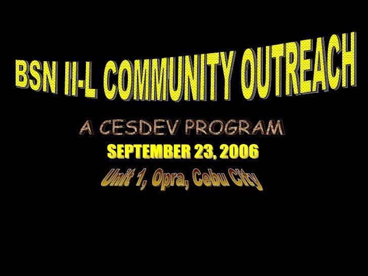 BSN II-L COMMUNITY OUTREACH SEPTEMBER 23, 2006 Unit 1, Opra, Cebu City A CESDEV PROGRAM
