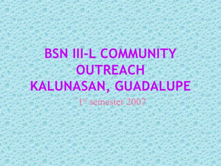 BSN III-L COMMUNITY OUTREACH KALUNASAN, GUADALUPE `1 st  semester 2007