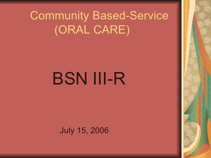 Community Based-Service   (ORAL CARE) <ul><li>BSN III-R </li></ul><ul><li>  July 15, 2006 </li></ul>