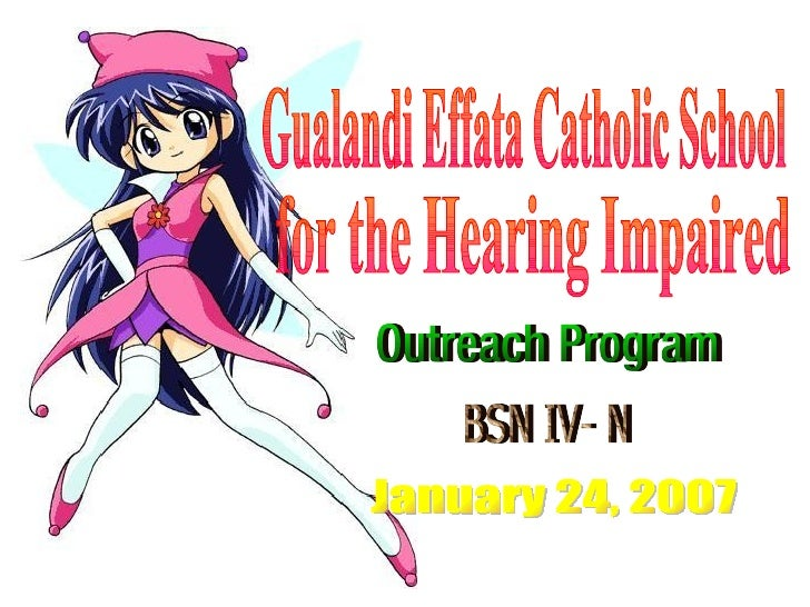 Gualandi Effata Catholic School for the Hearing Impaired Outreach Program BSN IV- N January 24, 2007