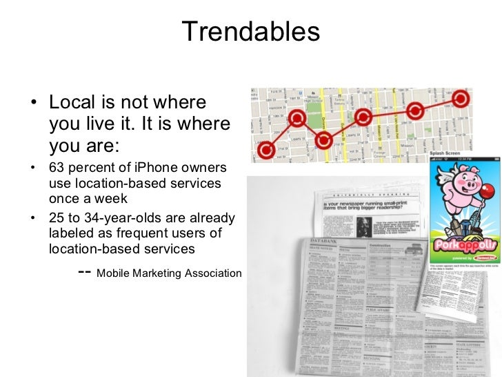 Trendables <ul><li>Local is not where you live it. It is where you are: </li></ul><ul><li>63 percent of iPhone owners use ...