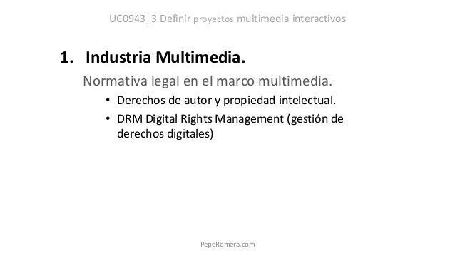 UC0943_3 Definir proyectos multimedia interactivos 1. Industria Multimedia. Normativa legal en el marco multimedia. • Dere...