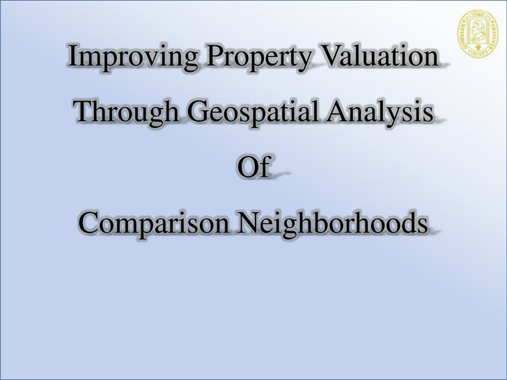 Improving Property Valuation Through Geospatial Analysis <br />Of<br />Comparison Neighborhoods<br />