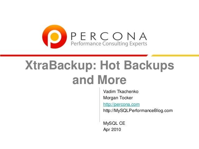 XtraBackup: Hot Backups and More Vadim Tkachenko Morgan Tocker http://percona.com http://MySQLPerformanceBlog.com MySQL CE...