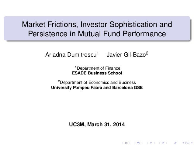 Market Frictions, Investor Sophistication and Persistence in Mutual Fund Performance Ariadna Dumitrescu1 Javier Gil-Bazo2 ...
