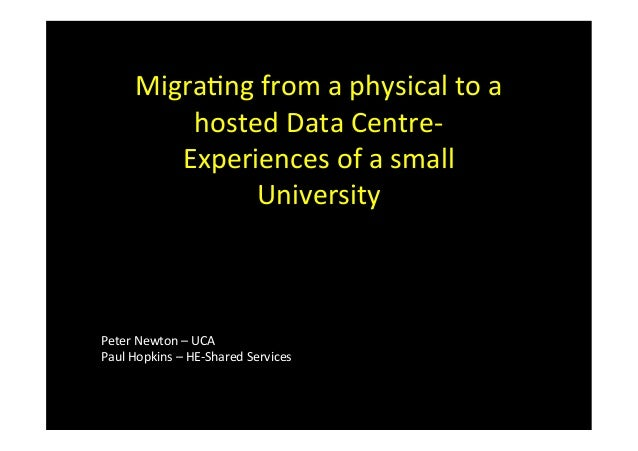 Migra&ng	  from	  a	  physical	  to	  a	  hosted	  Data	  Centre-­‐	  Experiences	  of	  a	  small	  University	  Peter	  ...