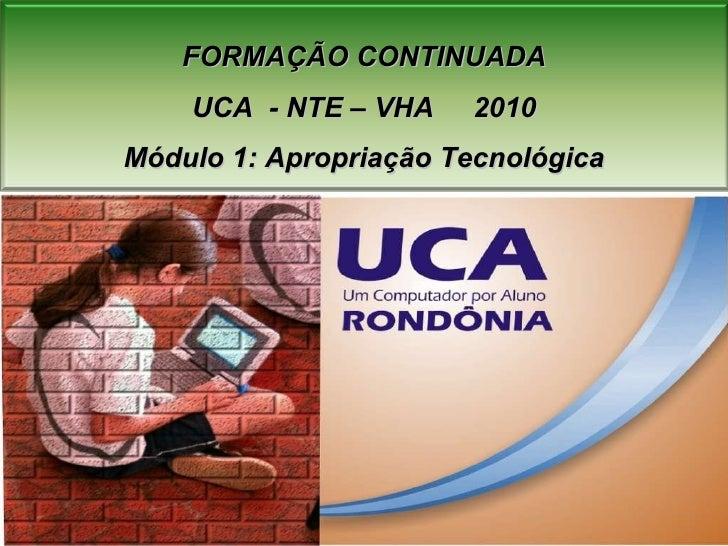 FORMAÇÃO CONTINUADA UCA  - NTE – VHA  2010 Módulo 1: Apropriação Tecnológica