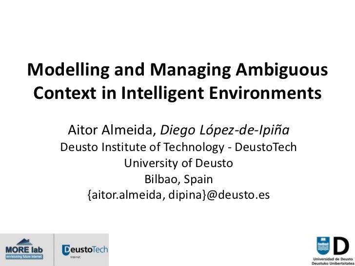 Modelling and Managing AmbiguousContext in Intelligent Environments    Aitor Almeida, Diego López-de-Ipiña   Deusto Instit...