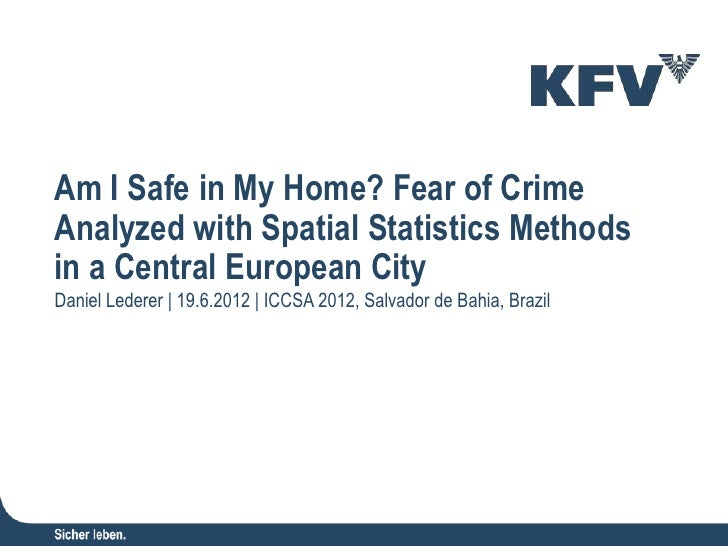 Am I Safe in My Home? Fear of Crime Analyzed with Spatial Statistics Methods in a Central European City  Daniel Lederer - KFV (Austrian Road Safety Board), Research and Knowledge Management