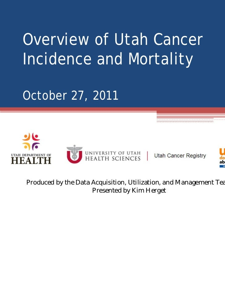 Overview of Utah CancerIncidence and MortalityOctober 27, 2011Produced by the Data Acquisition, Utilization, and Managemen...