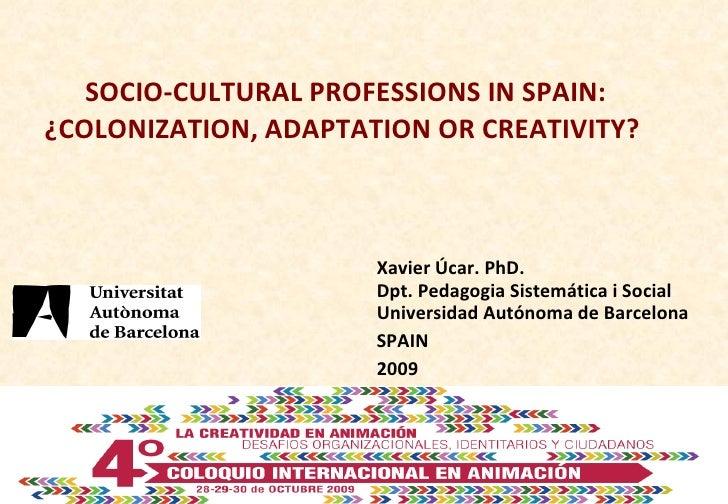 SOCIO-CULTURAL PROFESSIONS IN SPAIN: ¿COLONIZATION, ADAPTATION OR CREATIVITY?  Xavier Úcar. PhD. Dpt. Pedagogia Sistemátic...