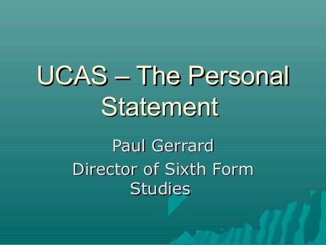 UCAS – The PersonalUCAS – The Personal StatementStatement Paul GerrardPaul Gerrard Director of Sixth FormDirector of Sixth...