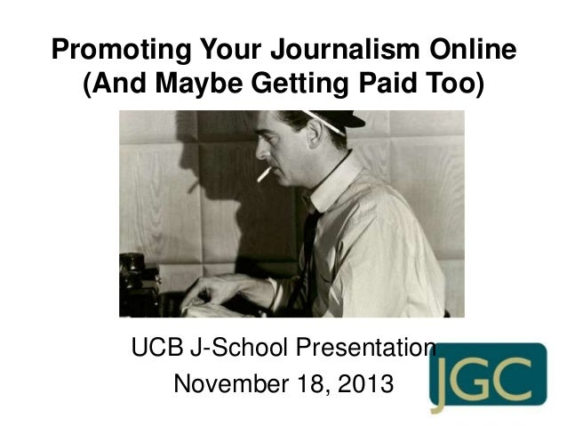Promoting Your Journalism Online (And Maybe Getting Paid Too)  UCB J-School Presentation November 18, 2013