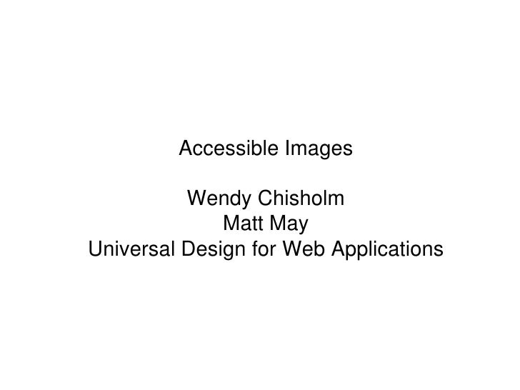 Accessible Images<br />Wendy Chisholm<br />Matt May<br />Universal Design for Web Applications<br />