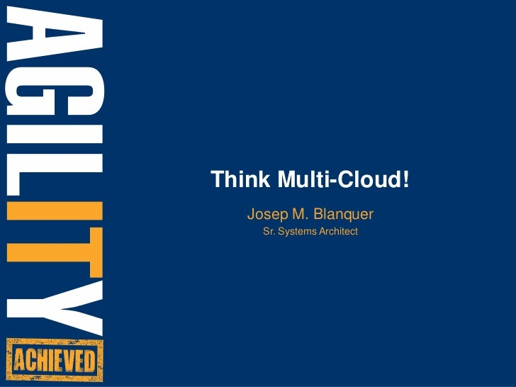 Think Multi-Cloud!<br />Josep M. Blanquer<br />Sr. Systems Architect<br />