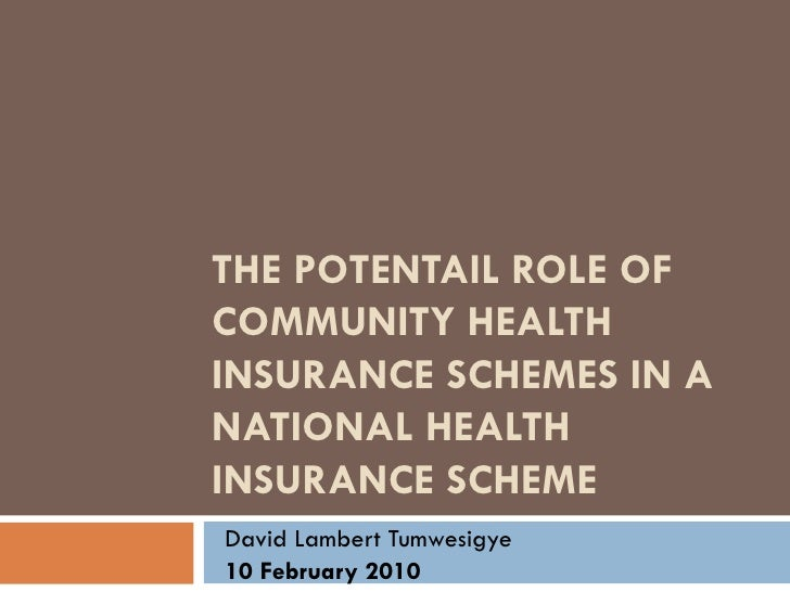 THE POTENTAIL ROLE OF COMMUNITY HEALTH INSURANCE SCHEMES IN A NATIONAL HEALTH INSURANCE SCHEME David Lambert Tumwesigye 10...