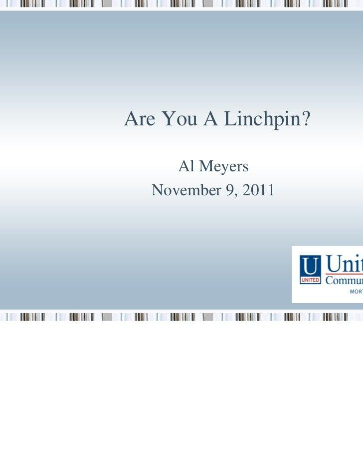 Are You A Linchpin?     Al Meyers  November 9, 2011