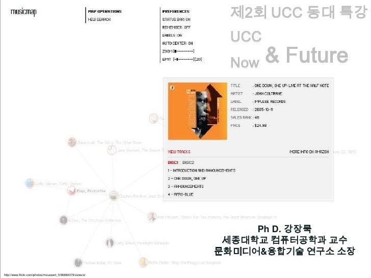 제2회 UCC 동대 특강<br />UCC<br />Now & Future<br />Ph D. 강장묵<br />세종대학교 컴퓨터공학과 교수<br />문화미디어&융합기술 연구소 소장<br />http://www.flickr...