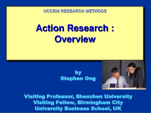 Action Research :OverviewUCC504 RESEARCH METHODSbyStephen OngVisiting Professor, Shenzhen UniversityVisiting Fellow, Birmi...