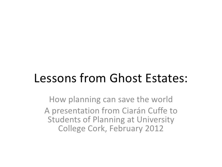 Lessons from Ghost Estates:  How planning can save the world A presentation from Ciarán Cuffe to  Students of Planning at ...