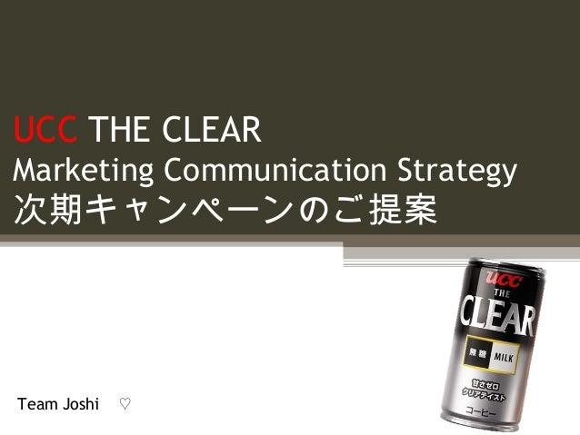 UCC THE CLEAR Marketing Communication Strategy 次期キャンペーンのご提案 Team Joshi  ♡