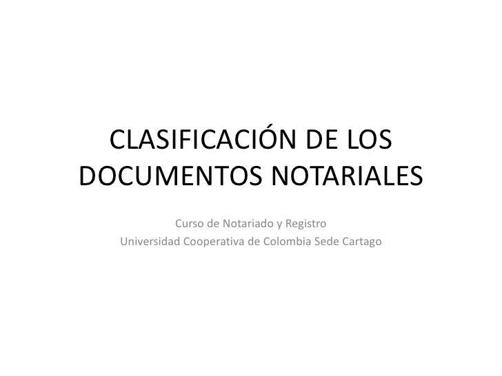 CLASIFICACIÓN DE LOS DOCUMENTOS NOTARIALES<br />Curso de Notariado y Registro<br />Universidad Cooperativa de Colombia Sed...