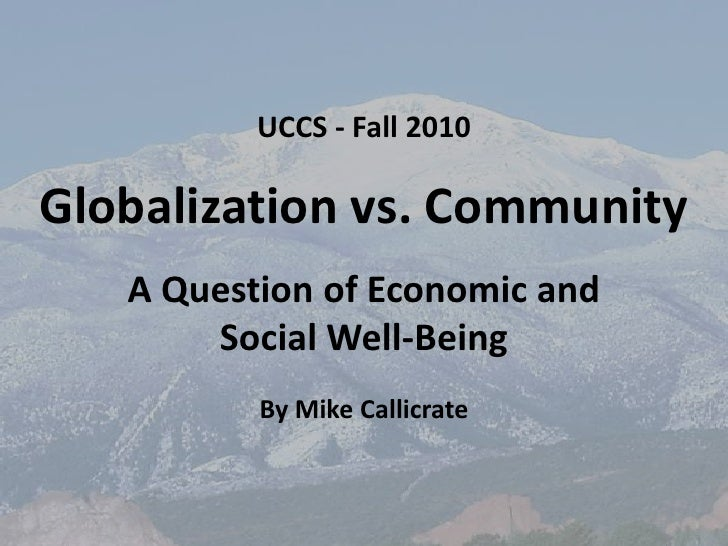 UCCS - Fall 2010<br />Globalization vs. Community<br />A Question of Economic and <br />Social Well-Being<br />By Mike Cal...