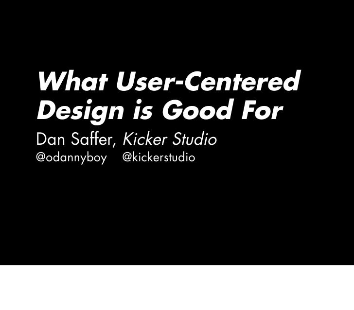 What User-Centered Design is Good For Dan Saffer, Kicker Studio @odannyboy   @kickerstudio