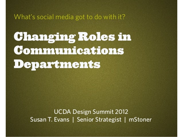 What's social media got to do with it?Changing Roles inCommunicationsDepartments              UCDA Design Summit 2012     ...