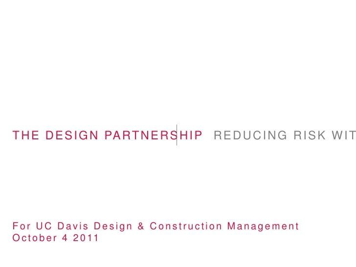 T H E D E S I G N PA R T N E R S H I P R E D U C I N G R I S K W I TFor UC Davis Design & Construction ManagementO c t o b...