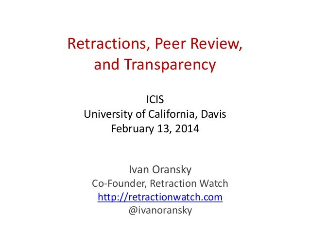 Retractions, Peer Review, and Transparency ICIS University of California, Davis February 13, 2014 Ivan Oransky Co-Founder,...