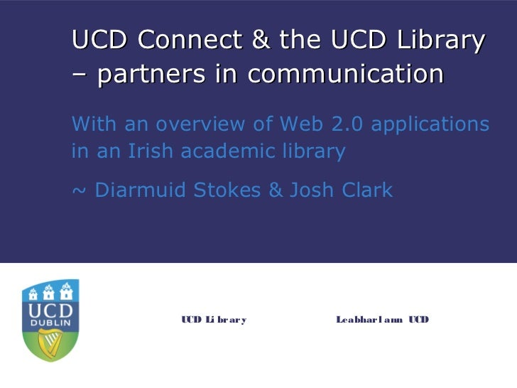 UCD Connect & the UCD Library– partners in communicationWith an overview of Web 2.0 applicationsin an Irish academic libra...