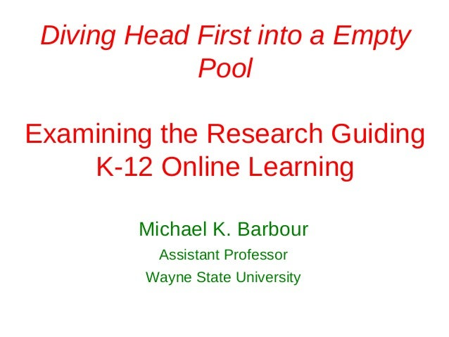 Diving Head First into a Empty             PoolExamining the Research Guiding    K-12 Online Learning        Michael K. Ba...