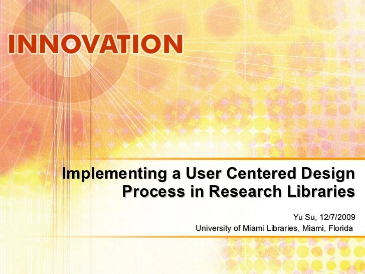 Implementing a User Centered Design Process in Research Libraries Yu Su, 12/7/2009 University of Miami Libraries, Miami, F...
