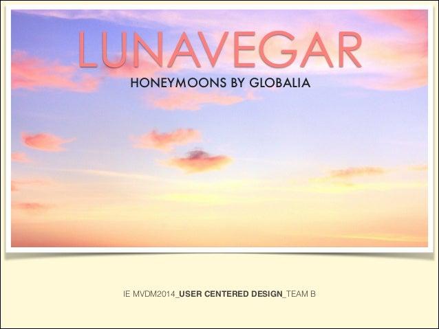 LUNAVEGARHONEYMOONS BY GLOBALIA IE MVDM2014_USER CENTERED DESIGN_TEAM B