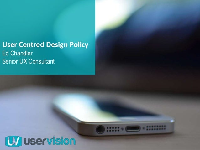 User Centred Design Policy Ed Chandler Senior UX Consultant
