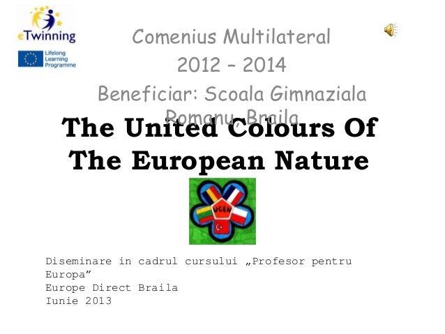 The United Colours OfThe European NatureComenius Multilateral2012 – 2014Beneficiar: Scoala GimnazialaRomanu, BrailaDisemin...