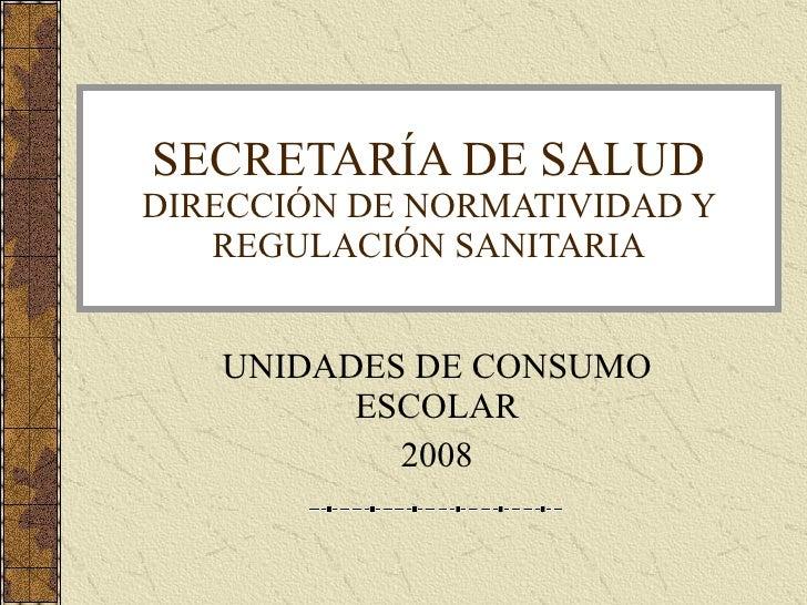 SECRETARÍA DE SALUD DIRECCIÓN DE NORMATIVIDAD Y REGULACIÓN SANITARIA UNIDADES DE CONSUMO ESCOLAR 2008