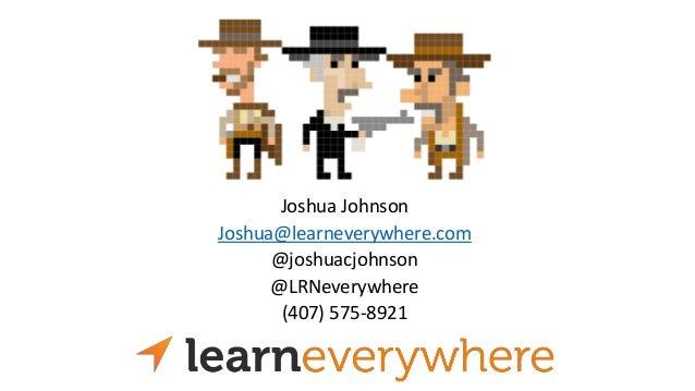 Joshua Johnson Joshua@learneverywhere.com @joshuacjohnson @LRNeverywhere (407) 575-8921