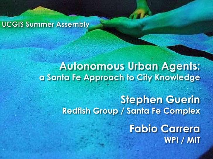 Autonomous Urban Agents: a Santa Fe Approach to City Knowledge                    Stephen Guerin      Redfish Group / Sant...