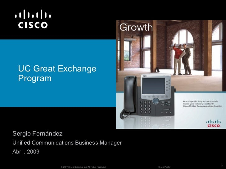 UC Great Exchange  ProgramSergio FernándezUnified Communications Business ManagerAbril, 2009                 © 2007 Cisco ...